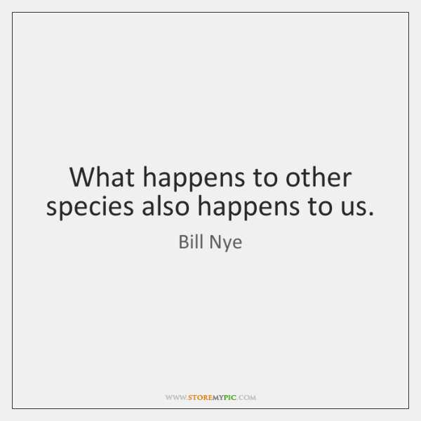 What happens to other species also happens to us.