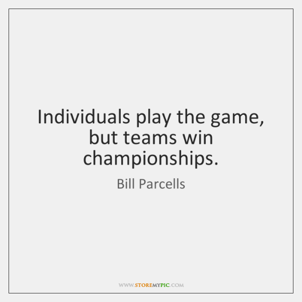 Individuals play the game, but teams win championships.