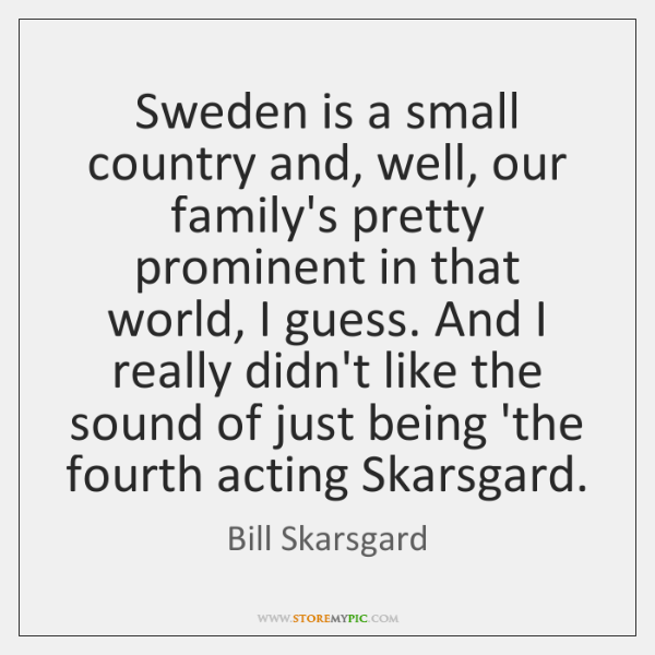 Sweden is a small country and, well, our family's pretty prominent in ...