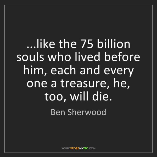 Ben Sherwood: ...like the 75 billion souls who lived before him, each...
