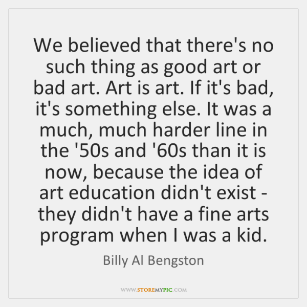 We believed that there's no such thing as good art or bad ...