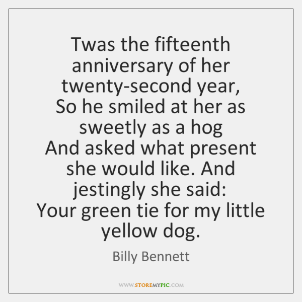 Twas the fifteenth anniversary of her twenty-second year,   So he smiled at ...
