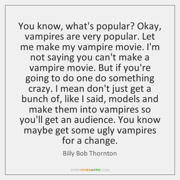 You know, what's popular? Okay, vampires are very popular. Let me make ...