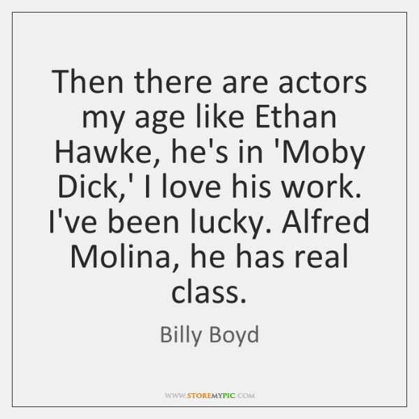 Then there are actors my age like Ethan Hawke, he's in 'Moby ...