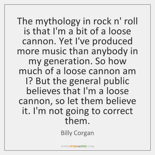 The mythology in rock n' roll is that I'm a bit of ...