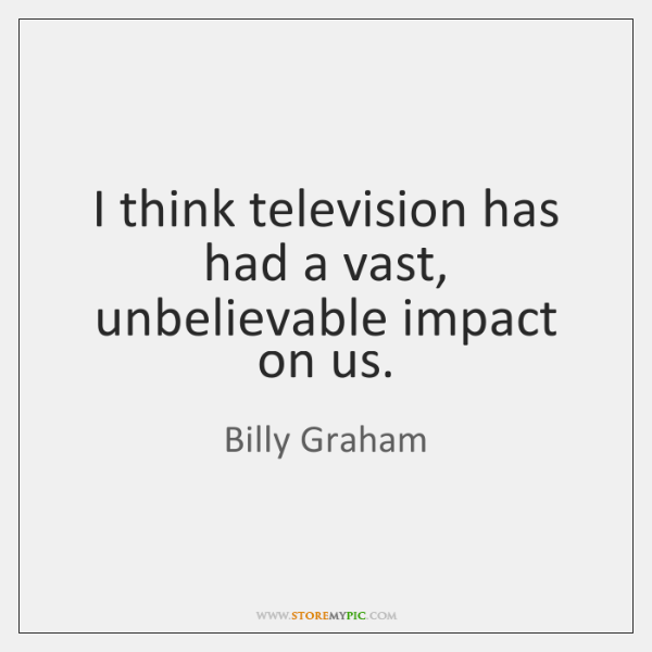I think television has had a vast, unbelievable impact on us.