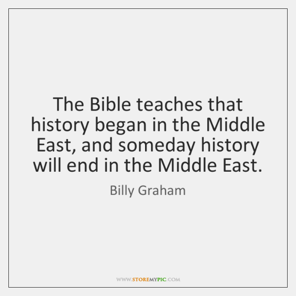 The Bible teaches that history began in the Middle East, and someday ...