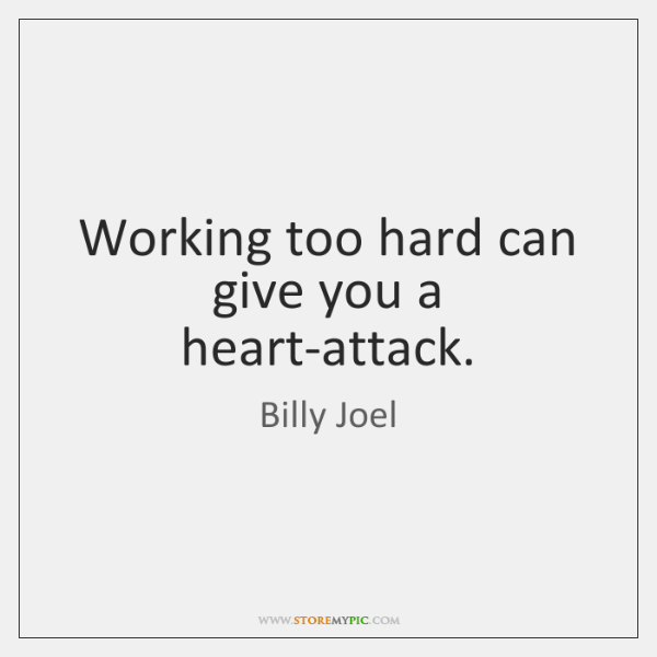 Working too hard can give you a heart-attack.