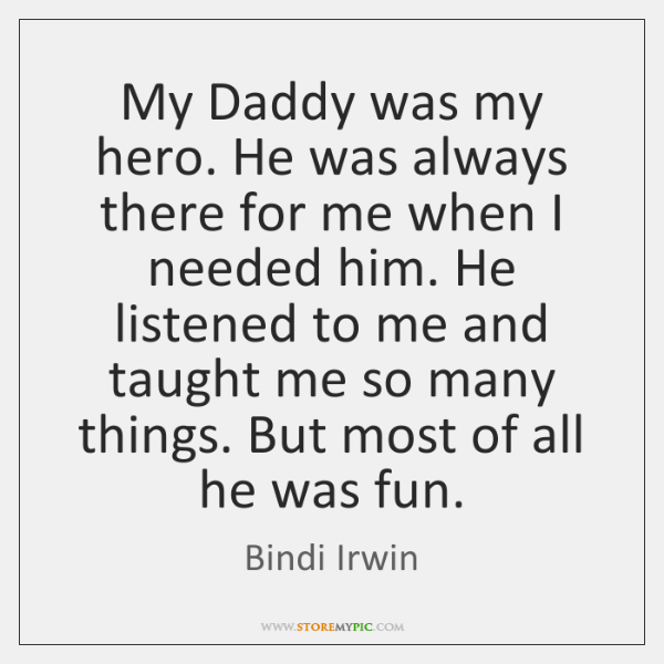 My Daddy was my hero. He was always there for me when ...