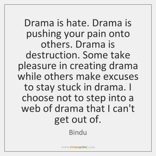 Drama is hate. Drama is pushing your pain onto others. Drama is ...