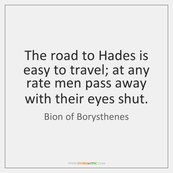 The road to Hades is easy to travel; at any rate men ...