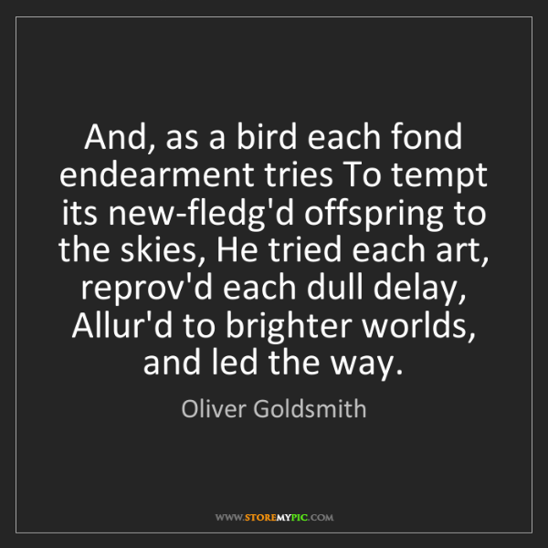 Oliver Goldsmith: And, as a bird each fond endearment tries To tempt its...