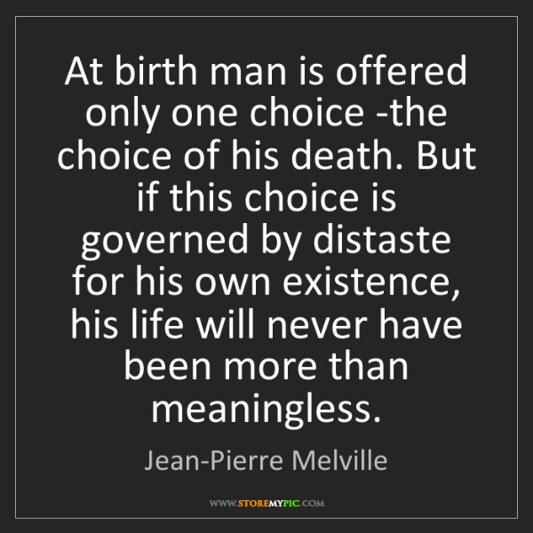 Jean-Pierre Melville: At birth man is offered only one choice -the choice of...