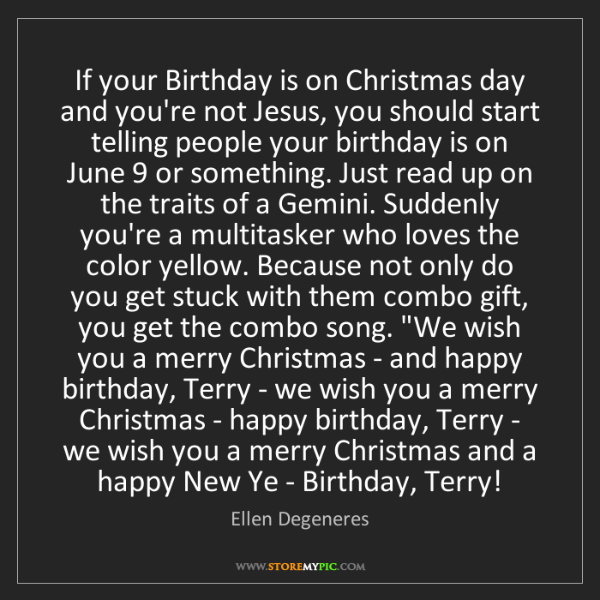 Ellen Degeneres: If your Birthday is on Christmas day and you're not Jesus,...