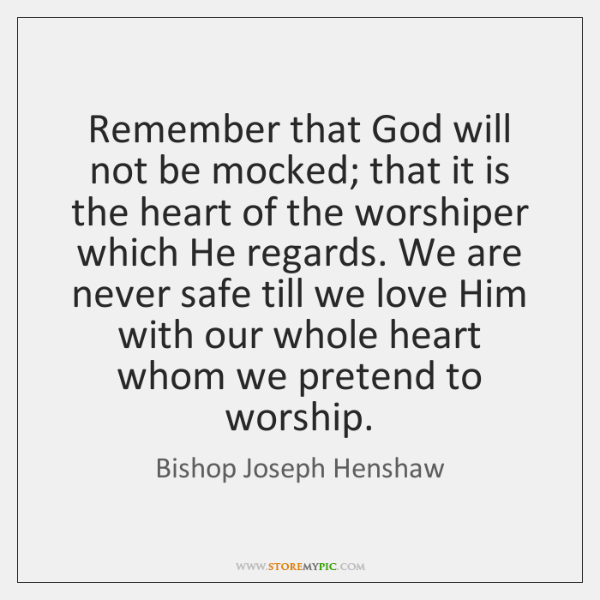 Remember that God will not be mocked; that it is the heart ...