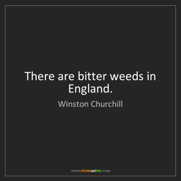 Winston Churchill: There are bitter weeds in England.