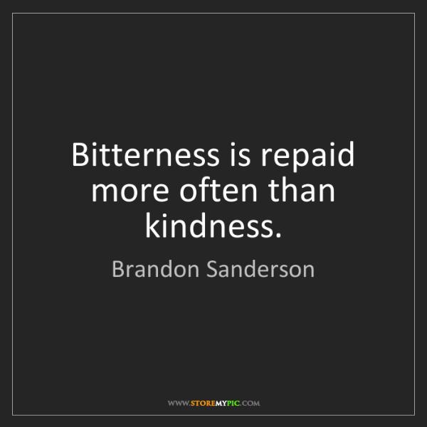 Brandon Sanderson: Bitterness is repaid more often than kindness.
