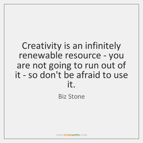 Creativity is an infinitely renewable resource - you are not going to ...