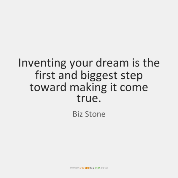 Inventing your dream is the first and biggest step toward making it ...