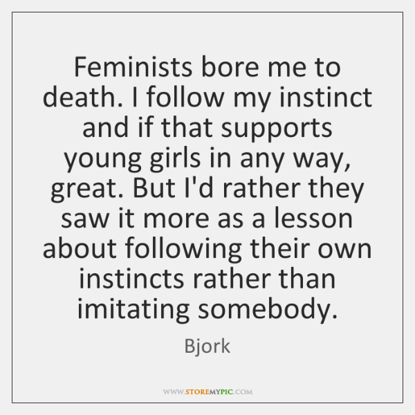 Feminists bore me to death. I follow my instinct and if that ...