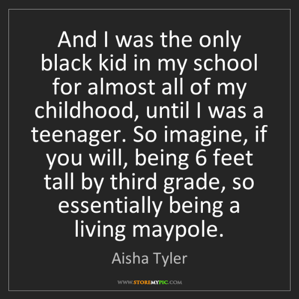 Aisha Tyler: And I was the only black kid in my school for almost...