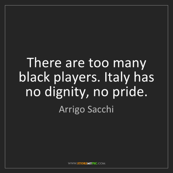 Arrigo Sacchi: There are too many black players. Italy has no dignity,...