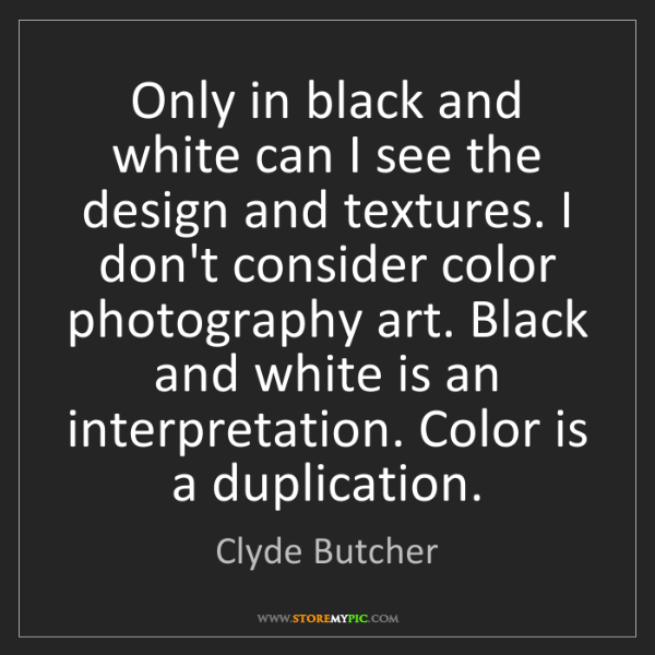 Clyde Butcher: Only in black and white can I see the design and textures....