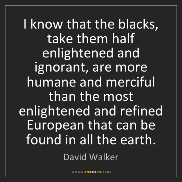David Walker: I know that the blacks, take them half enlightened and...
