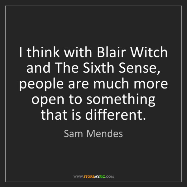 Sam Mendes: I think with Blair Witch and The Sixth Sense, people...
