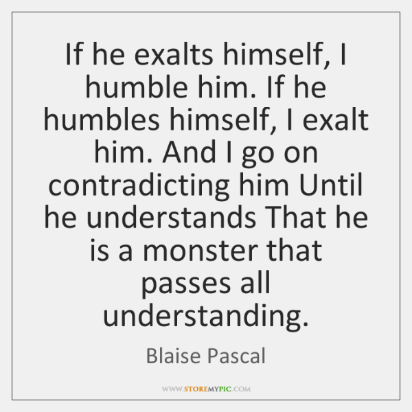 If he exalts himself, I humble him. If he humbles himself, I ...