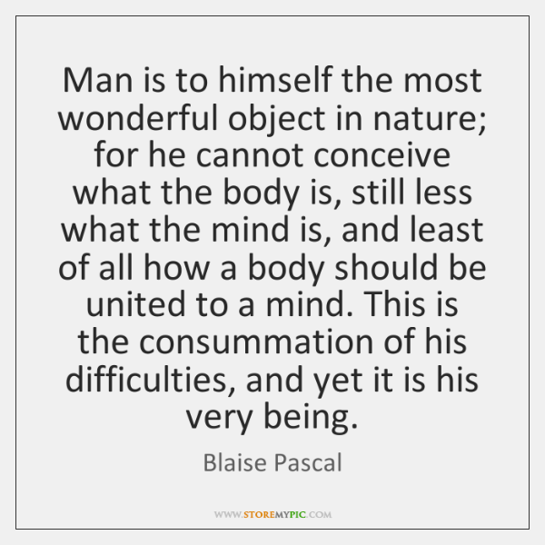 Man is to himself the most wonderful object in nature; for he ...
