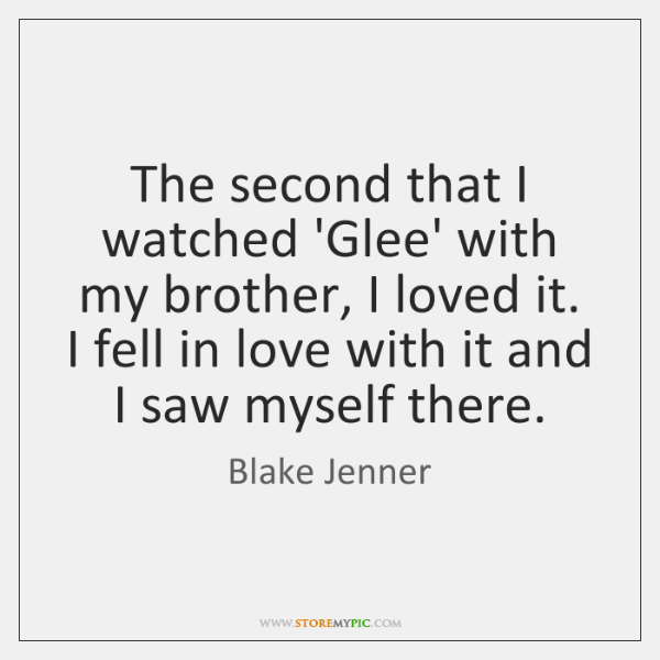The second that I watched 'Glee' with my brother, I loved it. ...