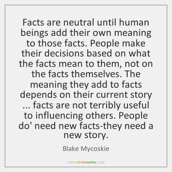 Facts are neutral until human beings add their own meaning to those ...