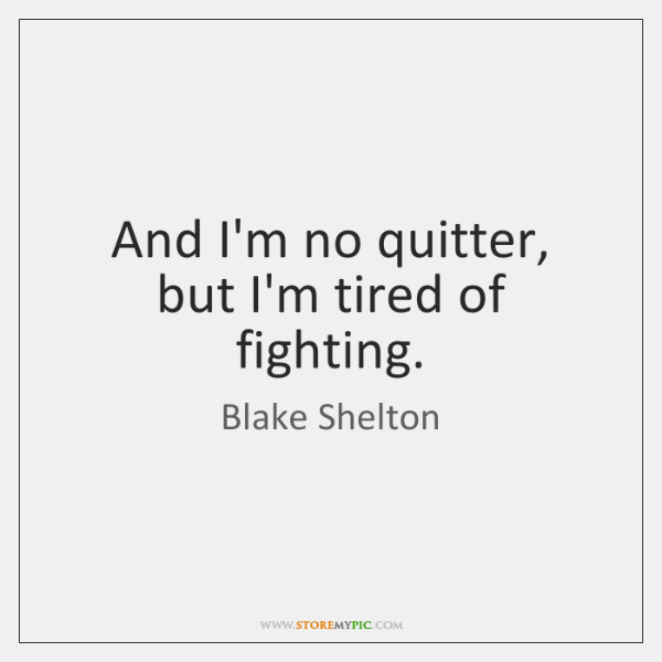 And I'm no quitter, but I'm tired of fighting.