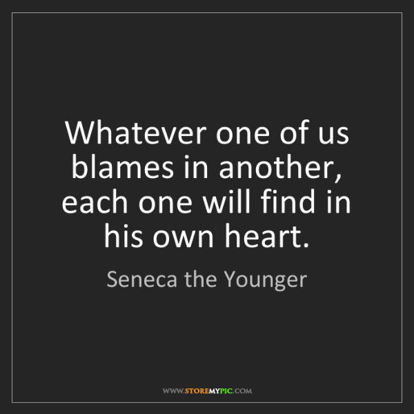 Seneca the Younger: Whatever one of us blames in another, each one will find...