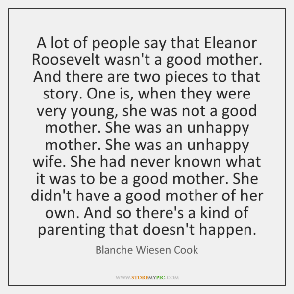 A lot of people say that Eleanor Roosevelt wasn't a good mother. ...