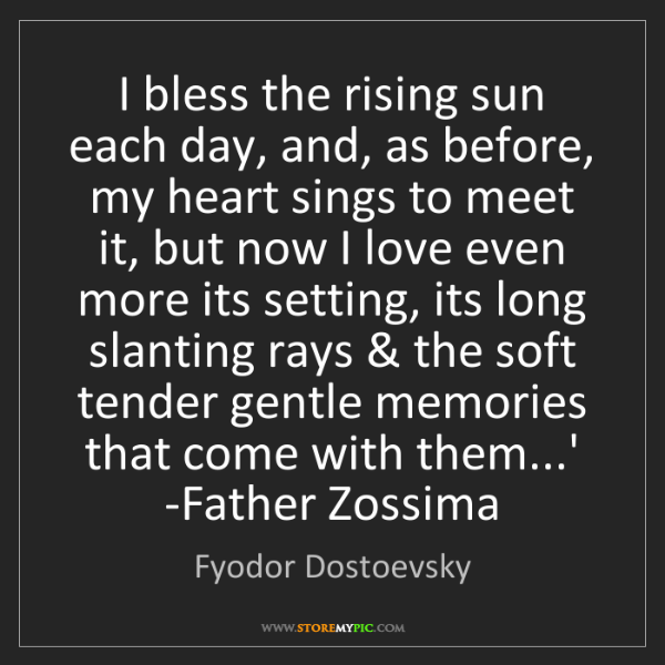 Fyodor Dostoevsky: I bless the rising sun each day, and, as before, my heart...