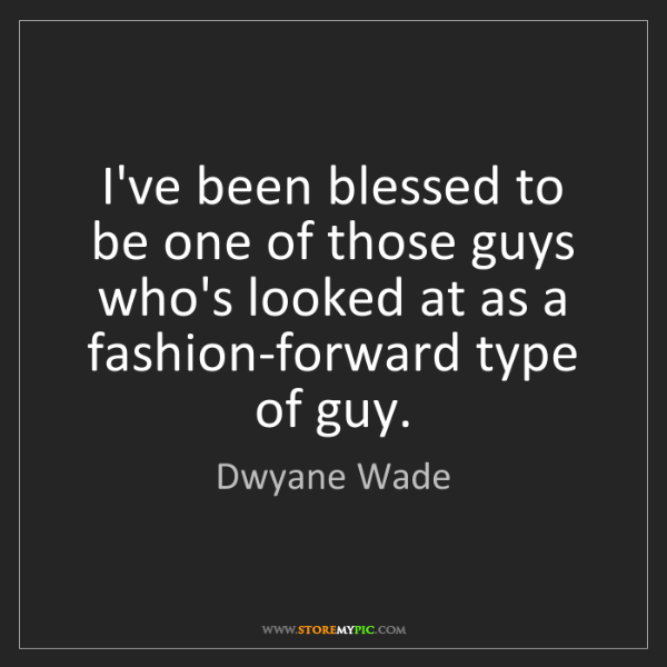Dwyane Wade: I've been blessed to be one of those guys who's looked...