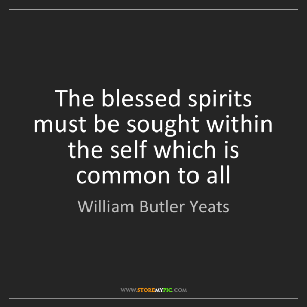 William Butler Yeats: The blessed spirits must be sought within the self which...