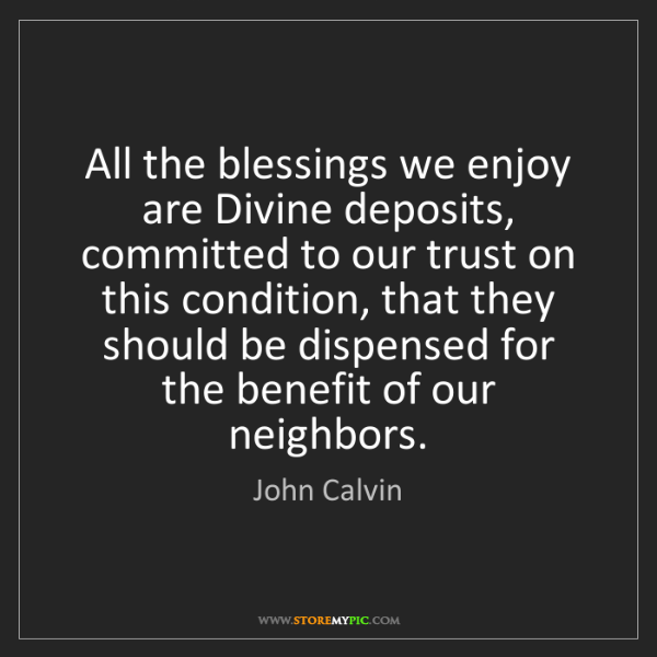 John Calvin: All the blessings we enjoy are Divine deposits, committed...