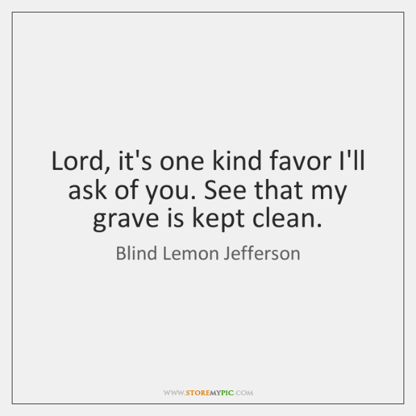 Lord, it's one kind favor I'll ask of you. See that my ...