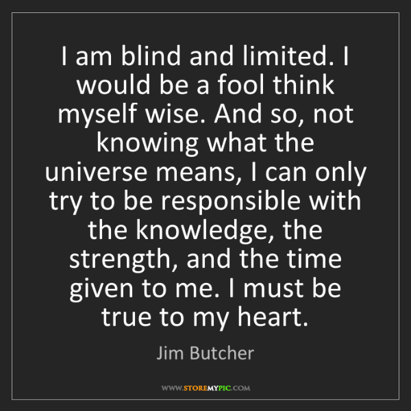 Jim Butcher: I am blind and limited. I would be a fool think myself...