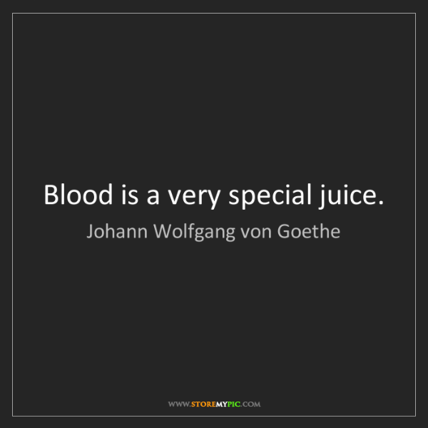 Johann Wolfgang von Goethe: Blood is a very special juice.
