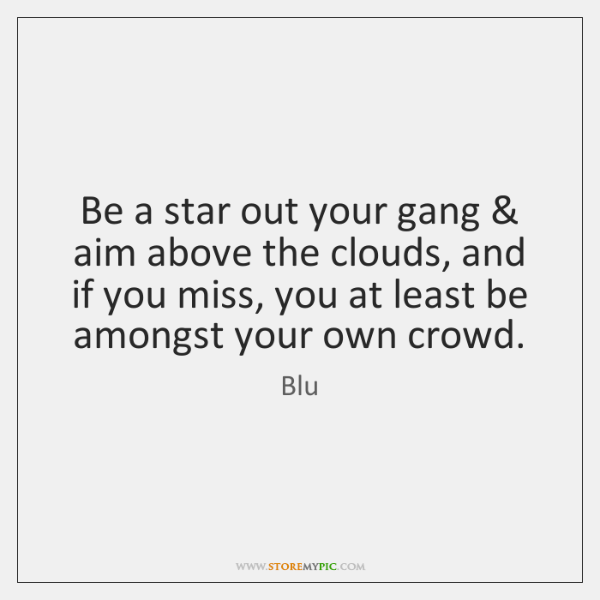 Be a star out your gang & aim above the clouds, and if ...