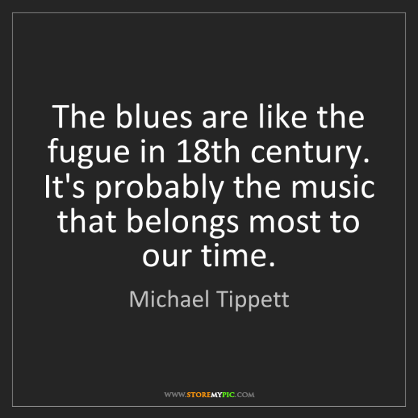 Michael Tippett: The blues are like the fugue in 18th century. It's probably...