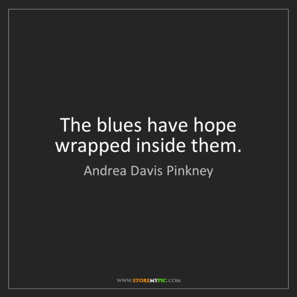 Andrea Davis Pinkney: The blues have hope wrapped inside them.