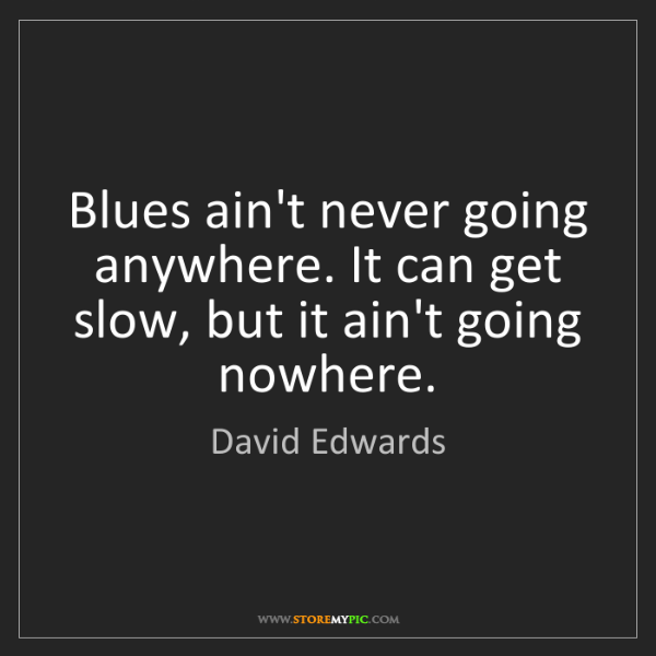 David Edwards: Blues ain't never going anywhere. It can get slow, but...