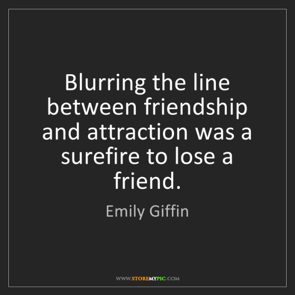 Emily Giffin: Blurring the line between friendship and attraction was...