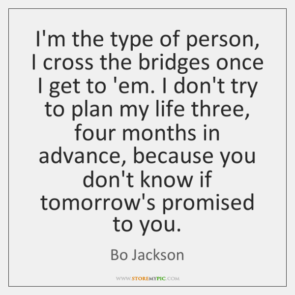 I'm the type of person, I cross the bridges once I get ...