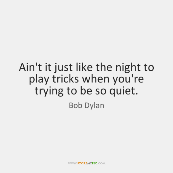 Ain't it just like the night to play tricks when you're trying ...